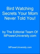 Bird Watching Secrets Your Mom Never Told You! by Editorial Team Of MPowerUniversity.com
