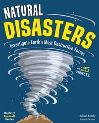 Natural Disasters: Investigate Earth's Most Destructive Forces with 25 Projects