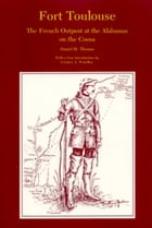 Fort Toulouse: The French Outpost at the Alabamas on the Coosa by Daniel H Thomas