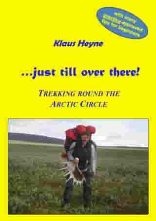 …just till over there!: Trekking round the Arctic Circle in Swedish Lapland by Klaus Heyne
