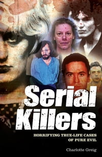 Serial Killers: Horrifying True-Life Cases of Pure Evil