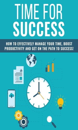 Time For Success: How to effectively manage your time, boost productivity and get on the path to success!