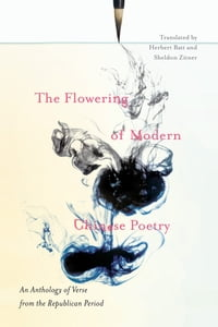 The Flowering of Modern Chinese Poetry: An Anthology of Verse from the Republican Period