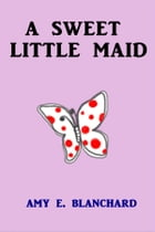 A Sweet Little Maid by Amy E. Blanchard