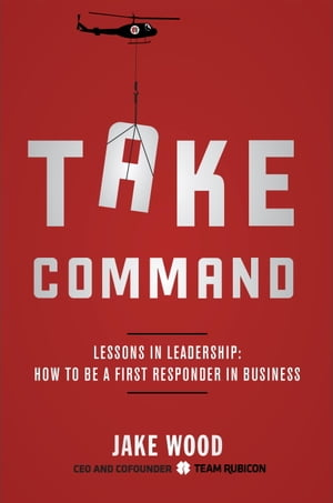 Take Command Lessons in Leadership: How to Be a First Responder in Business