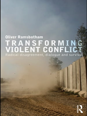 Transforming Violent Conflict Radical Disagreement,  Dialogue and Survival