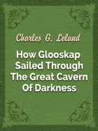 How Glooskap Sailed Through The Great Cavern Of Darkness by Charles G. Leland