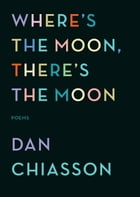 Where's the Moon, There's the Moon: Poems by Dan Chiasson