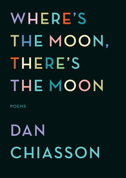 Book Where's the Moon, There's the Moon: Poems by Dan Chiasson