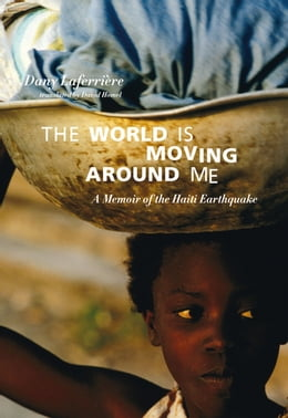Book The World is Moving Around Me: A Memoir of the Haiti Earthquake by Dany Laferrière