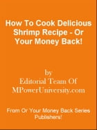 How To Cook Delicious Shrimp Recipe - Or Your Money Back! by Editorial Team Of MPowerUniversity.com