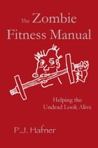 The Zombie Fitness Manual: Helping the Undead Look Alive by P.J. Hafner