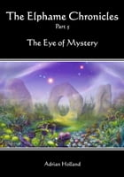 The Elphame Chronicles - Part 5 - The Eye of Mystery by Adrian Holland