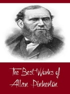The Best Works of Allan Pinkerton (Best Works Including The Expressman and the Detective, The Somnambulist and the Detective, The Spy of the Rebellion by Allan Pinkerton