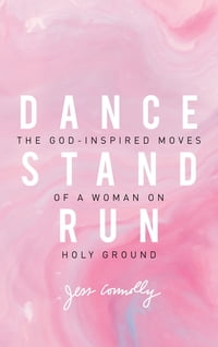 Dance, Stand, Run: The God-Inspired Moves of a Woman on Holy Ground