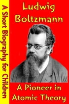 Ludwig Boltzmann : A Pioneer in Atomic Theory: (A Short Biography for Children) by Best Children's Biographies