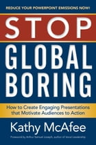 Stop Global Boring: How to Create Engaging Presentations That Motivate Audiences to Action by Kathy McAfee
