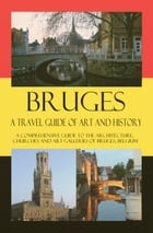 Bruges - A Travel Guide of Art and History: A comprehensive guide to the architecture, churches and art galleries of Bruges, Belgium by Maxime Jensens