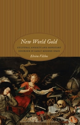 Book New World Gold: Cultural Anxiety and Monetary Disorder in Early Modern Spain by Elvira Vilches