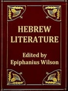 Hebrew Literature: Comprising Talmudic Treatises, Hebrew Melodies, and the Kabbalah Unveiled by Epiphanius Wilson, Editor