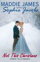 Not This Christmas: A Harbor Falls Romance, #13 by Sophie Jacobs