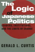 The Logic of Japanese Politics: Leaders, Institutions, and the Limits of Change by Gerald L. Curtis