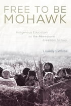 Free to Be Mohawk: Indigenous Education at the Akwesasne Freedom School by Ms. Louellyn White, Ph.D.