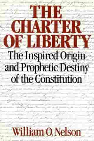 The Charter of Liberty: The Inspired Origin and Prophetic Destiny of the Constitution