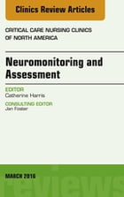 Neuromonitoring and Assessment, An Issue of Critical Care Nursing Clinics of North America, E-Book by Catherine Harris, PhD, MBA, AGACNP