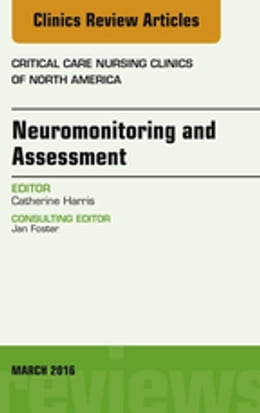 Book Neuromonitoring and Assessment, An Issue of Critical Care Nursing Clinics of North America, by Catherine Harris