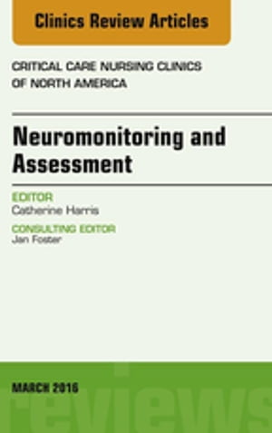 Neuromonitoring and Assessment,  An Issue of Critical Care Nursing Clinics of North America,