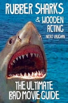 Rubber Sharks and Wooden Acting: The Ultimate Bad Movie Guide by Nicko Vaughan