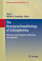The Neuropsychopathology of Schizophrenia: Molecules, Brain Systems, Motivation, and Cognition by Ming Li
