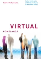 Virtual Homelands: Indian Immigrants and Online Cultures in the United States by Madhavi Mallapragada