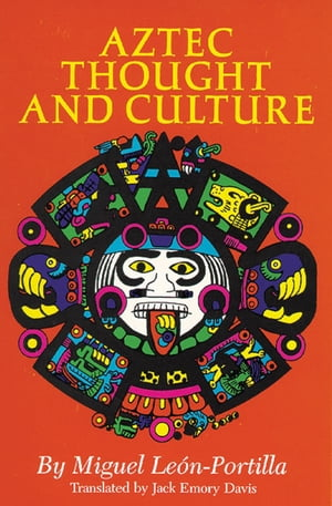 Aztec Thought and Culture A Study of the Ancient Nahuatl Mind