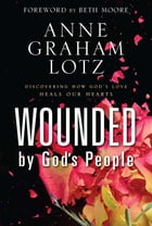 Wounded by God's People: Discovering How God's Love Heals Our Hearts by Anne Graham Lotz