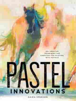 Pastel Innovations: 60+ Creative Techniques and Exercises for Painting with Pastels by Dawn Emerson