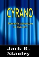 Cyrano: A Romantic Adventure in Two Acts by Jack R. Stanley