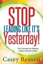 Stop Leading Like It's Yesterday!: Key Concepts for Shaping Today's School Culture by Casey Reason