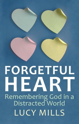 Book Forgetful Heart: Remebering God in a Distracted World by Lucy Mills