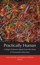 Practically Human: College Professors Speak from the Heart of Humanities Education by Gary Schmidt