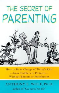 The Secret of Parenting: How to Be in Charge of Today's Kids--from Toddlers to Preteens--Without…