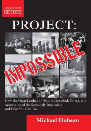 Project: Impossible: How the Great Leaders of History Identified, Solved, and Accomplished the Seemingly Impossible — and by Michael Dobson