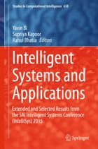 Intelligent Systems and Applications: Extended and Selected Results from the SAI Intelligent Systems Conference (IntelliSys) 2015 by Yaxin Bi