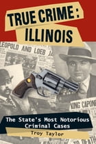 True Crime: Illinois: The State's Most Notorious Criminal Cases by Troy Taylor