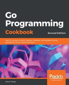 Go Programming Cookbook: Over 85 recipes to build modular, readable, and testable Golang…