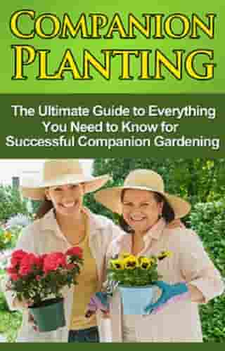 Companion Planting: The Ultimate Guide to Everything You Need to Know for Successful Companion Gardening