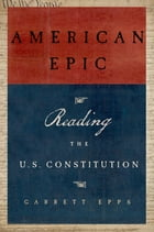American Epic: Reading the U.S. Constitution by Garrett Epps