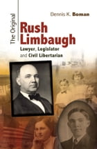 The Original Rush Limbaugh: Lawyer, Legislator, and Civil Libertarian by Dennis K. Boman
