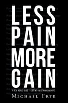 LESS PAIN MORE GAIN...A REAL WORLD GUIDE TO GETTING AND STAYING IN SHAPE by Michael Frye